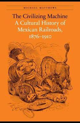 The Civilizing Machine: A Cultural History of Mexican Railroads, 1876-1910