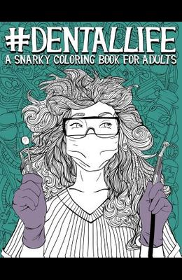 Dental Life: A Snarky Coloring Book for Adults: A Funny Adult Coloring Book for Dentists, Dental Hygienists, Dental Assistants, Den