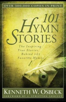 101 Hymn Stories: The Inspiring True Stories Behind 101 Favorite Hymns