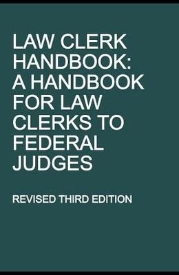 Law Clerk Handbook: A Handbook for Law Clerks to Federal Judges, Revised Third Edition