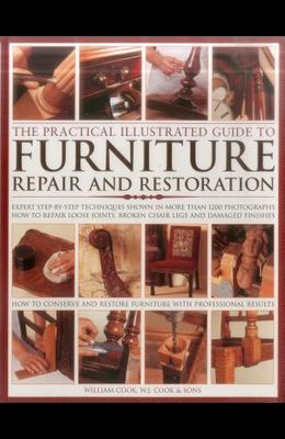 The Practical Illustrated Guide to Furniture Repair and Restoration: Expert Step-By-Step Techniques Shown in More Than 1200 Photographs; How to Repair