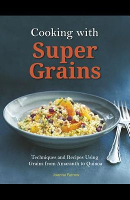 Cooking with Super Grains: Techniques and Recipes Using Grains from Amaranth to Quinoa