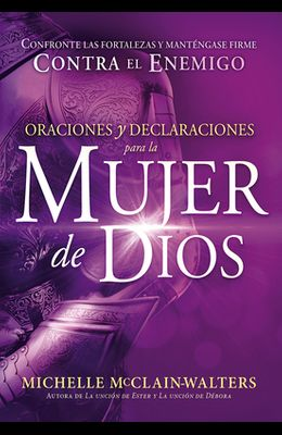 Oraciones y Declaraciones Para La Mujer de Dios / Prayers and Declarations for the Woman of God: Confronte Las Fortalezas y Manténgase Firme Contra El