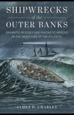 Shipwrecks of the Outer Banks: Dramatic Rescues and Fantastic Wrecks in the Graveyard of the Atlantic