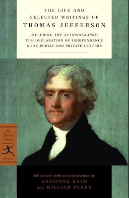 The Life and Selected Writings of Thomas Jefferson: Including the Autobiography, the Declaration of Independence & His Public and Private Letters