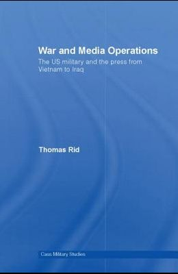 War and Media Operations: The US Military and the Press from Vietnam to Iraq