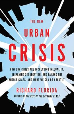 The New Urban Crisis: How Our Cities Are Increasing Inequality, Deepening Segregation, and Failing the Middle Class-And What We Can Do about