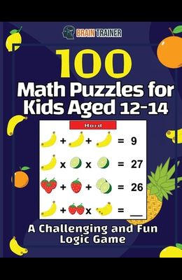 100 Math Puzzles for Kids Aged 12-14 - A Challenging And Fun Logic Game