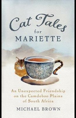 Cat Tales for Mariette: An Unexpected Friendship on the Camdeboo Plains of South Africa