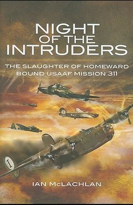 Night of the Intruders: First-Hand Accounts Chronicling the Slaughter of Homeward Bound USAAF Mission 311