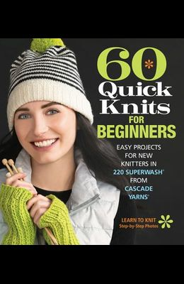 60 Quick Knits for Beginners: Easy Projects for New Knitters in 220 Superwash(r) from Cascade Yarns(r)