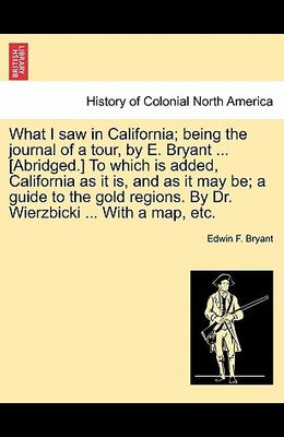 What I Saw in California; Being the Journal of a Tour, by E. Bryant ... [Abridged.] to Which Is Added, California as It Is, and as It May Be; A Guide