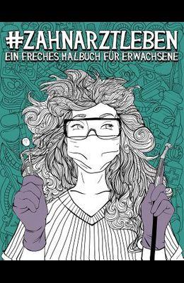 Zahnarztleben: Ein Freches Malbuch Für Erwachsene: Ein Lustiges, Sarkastisches Und Witziges Anti-Stress-Buch Zur Entspannung Und Stre