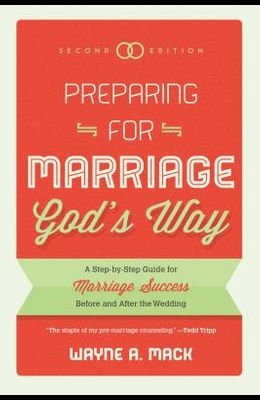Preparing for Marriage God's Way: A Step-By-Step Guide for Marriage Success Before and After the Wedding, Second Edition