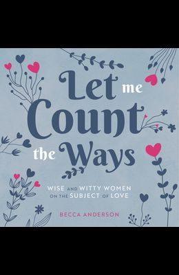 Let Me Count the Ways: Wise and Witty Women on the Subject of Love