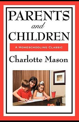 Parents and Children: Volume II of Charlotte Mason's Homeschooling Series