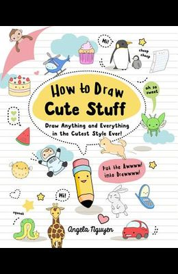 How to Draw Cute Stuff, Volume 1: Draw Anything and Everything in the Cutest Style Ever!