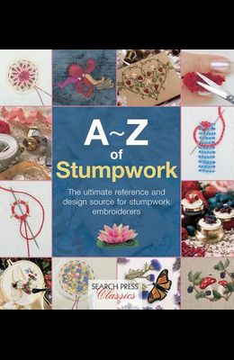 A-Z of Stumpwork: The Ultimate Reference and Design Source for Stumpwork Embroiderers