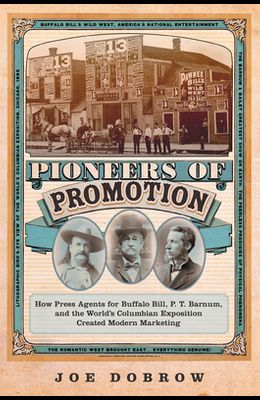 Pioneers of Promotion, Volume 5: How Press Agents for Buffalo Bill, P. T. Barnum, and the World's Columbian Exposition Created Modern Marketing