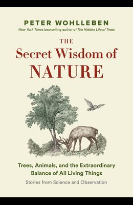 The Secret Wisdom of Nature: Trees, Animals, and the Extraordinary Balance of All Living Things --- Stories from Science and Observation