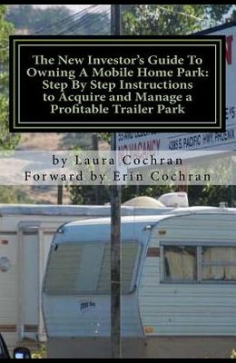 The New Investor's Guide To Owning A Mobile Home Park: Why Mobile Home Park Ownership Is the Best Investment in This Economy and Step by Step Instruct