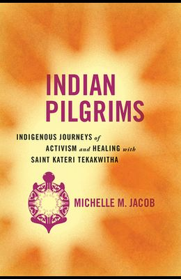 Indian Pilgrims: Indigenous Journeys of Activism and Healing with Saint Kateri Tekakwitha