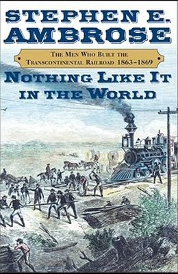 Nothing Like It in the World: The Men Who Built the Transcontinental Railroad 1865-1869