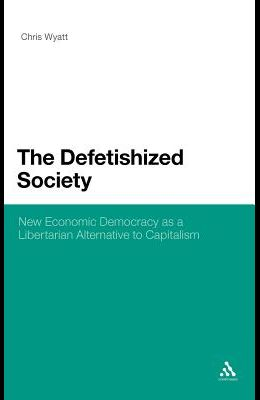 The Defetishized Society: New Economic Democracy as a Libertarian Alternative to Capitalism