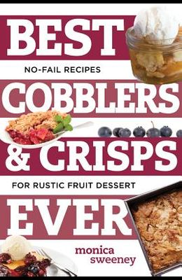 Best Cobblers and Crisps Ever: No-Fail Recipes for Rustic Fruit Desserts