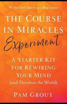 The Course in Miracles Experiment: A Starter Kit for Rewiring Your Mind (and Therefore the World)
