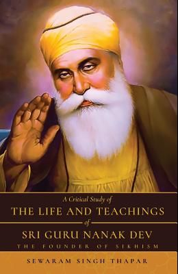 A Critical Study of The Life and Teachings of Sri Guru Nanak Dev: The Founder of Sikhism