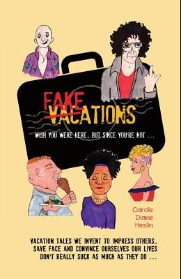 Fakeations: Vacation tales we invent to impress others, save face & convince ourselves our lives don't really suck as much as they