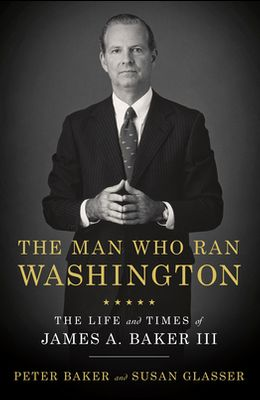 The Man Who Ran Washington: The Life and Times of James A. Baker III