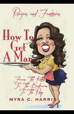 How To Get A Man: From The Kitchen, To The Bedroom, To The Ring