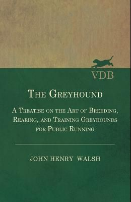 The Greyhound - A Treatise On The Art Of Breeding, Rearing, And Training Greyhounds For Public Running - Their Diseases And Treatment. Containing Also