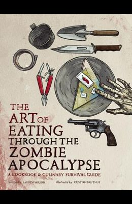 The Art of Eating Through the Zombie Apocalypse: A Cookbook & Culinary Survival Guide
