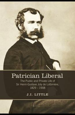 Patrician Liberal: The Public and Private Life of Sir Henri-Gustave Joly de Lotbinière, 1829-1908