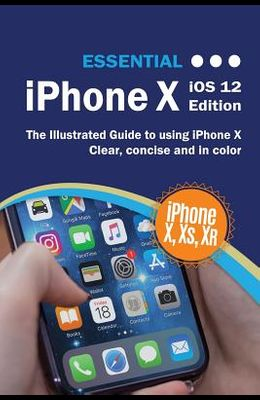 Essential iPhone X iOS 12 Edition: The Illustrated Guide to Using iPhone