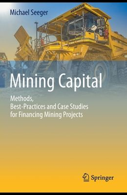 Mining Capital: Methods, Best-Practices and Case Studies for Financing Mining Projects