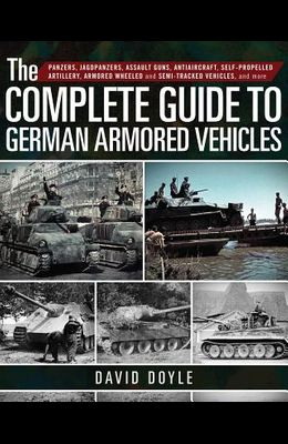The Complete Guide to German Armored Vehicles: Panzers, Jagdpanzers, Assault Guns, Antiaircraft, Self-Propelled Artillery, Armored Wheeled and Semi-Tr