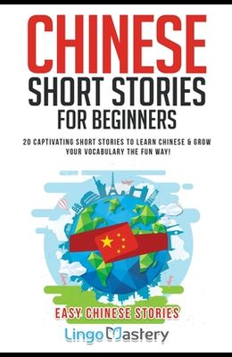 Chinese Short Stories For Beginners: 20 Captivating Short Stories to Learn Chinese & Grow Your Vocabulary the Fun Way!