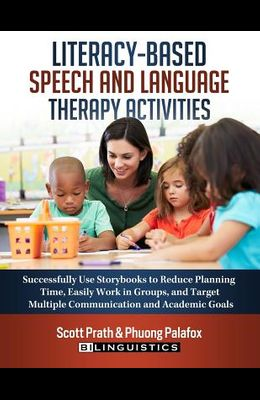 Literacy-Based Speech and Language Therapy Activities: Successfully Use Storybooks to Reduce Planning Time, Easily Work in Groups, and Target Multiple