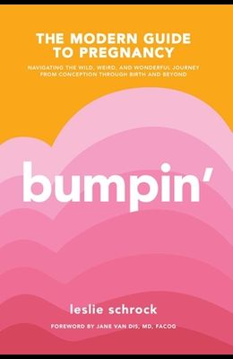 Bumpin': The Modern Guide to Pregnancy: Navigating the Wild, Weird, and Wonderful Journey from Conception Through Birth and Bey