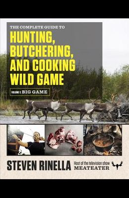 The Complete Guide to Hunting, Butchering, and Cooking Wild Game, Volume 1: Big Game