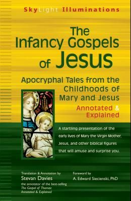 The Infancy Gospels of Jesus: Apocryphal Tales from the Childhoods of Mary and Jesusa Annotated & Explained
