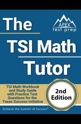 The TSI Math Tutor: TSI Math Workbook and Study Guide with Practice Test Questions for the Texas Success Initiative [2nd Edition]
