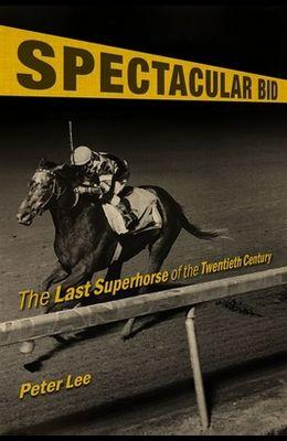 Spectacular Bid: The Last Superhorse of the Twentieth Century