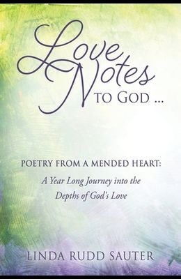 Love Notes to God ... Poetry From a Mended Heart: A Year Long Journey into the Depths of God's Love