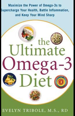 The Ultimate Omega-3 Diet: Maximize the Power of Omega-3s to Supercharge Your Health, Battle Inflammation, and Keep Your Mind S