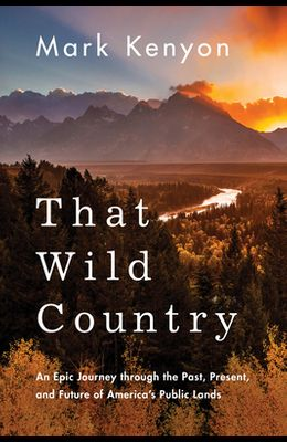 That Wild Country: An Epic Journey Through the Past, Present, and Future of America's Public Lands